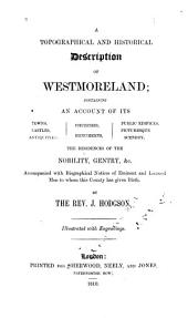 A Topographical and Historical Description of Westmorland: Containing an Account of Its Towns, Castles, Antiquities, [etc.], Accompanied with Biographical Notices of Eminent and Learned Men to Whom this County Has Given Birth