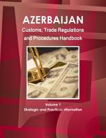 Azerbaijan Customs  Trade Regulations and Procedures Handbook Volume 1 Strategic Information and Basic Regulations PDF