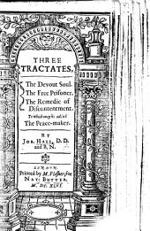 Three Tractates: The Devout Soul. The Free Prisoner. The Remedie of Discontentment. To which May be Added The Peace-maker