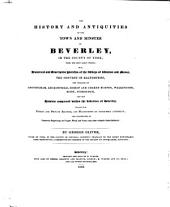 The History and Antiquities of the Town and Minster of Beverley, in the County of York, from the Most Early Period: With Historical and Descriptive Sketches of the Abbeys of Watton and Meaux, the Convent of Haltemprise, the Villages of Cottingham, Leckonfield, Bishop and Cherry Burton, Walkington, Risby, Scorburgh, and the Hamlets Comprised Within the Liberties of Beverley