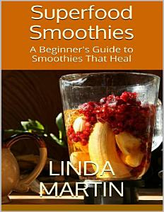 Superfood Smoothies: A Beginner's Guide to Smoothies That Heal