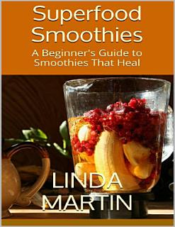 Superfood Smoothies  A Beginner s Guide to Smoothies That Heal Book