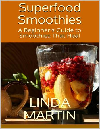 Superfood Smoothies  A Beginner s Guide to Smoothies That Heal PDF