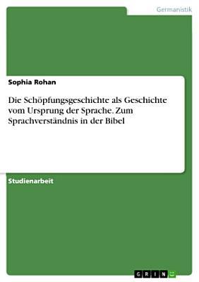 Die Sch  pfungsgeschichte als Geschichte vom Ursprung der Sprache  Zum Sprachverst  ndnis in der Bibel PDF
