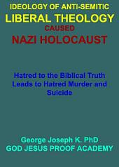IDEOLOGY OF ANTI-SEMITIC LIBERAL THEOLOGY CAUSED NAZI HOLOCAUST: Hatred to the Biblical Truth Leads to Hatred Murder and Suicide