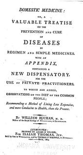 Domestic Medicine, Or, A Valuable Treatise on the Prevention and Cure of Diseases by Regimen and Simple Medicines: With an Appendix, Containing a New Dispensatory for the Use of Private Practitioners : To which are Added, Observations on the Diet of the Common People
