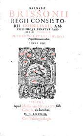 Barnabae Brissonii regii consistorii consiliarii, amplissimique senatus Parisiensis praesidis de formulis et sollemnibus Populi Romani verbis, libri VIII
