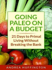 Going Paleo on a Budget: 21 Days to Primal Living Without Breaking the Bank