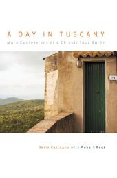 Day in Tuscany: More Confessions of a Chianti Tour Guide
