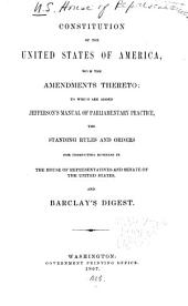 Constitution of the United States: With the Amendments Thereto ; to which are Added Jefferson's Manual of Parliamentary Practice, the Standing Rules and Orders for Conducting Business in the House of Representatives and Senate of the United States ; and Barclay's Digest