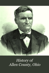 History of Allen County, Ohio: Containing a History of the County, Its Townships, Towns, Villages, Schools, Churches, Industries, Etc; Portraits of Early Settlers and Prominent Men; Biographies; History of the Northwest Territory; History of Ohio; Statistical and Miscellaneous Matter, Etc., Etc