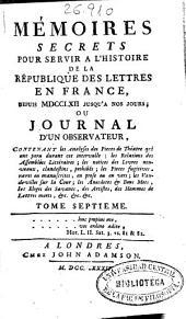 Mémoires secrets pour servir a l'histoire de la république des lettres en France, depuis MDCCLXII jusqu'a nos jours, ou Journal d'un observateur ...: tome septieme, Volume23