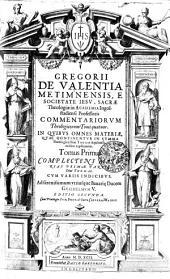 GREGORII DE VALENTIA METIMNENSIS, E SOCIETATE IESV, SACRAE Theologiae in ACADEMIA Ingolstadiensi Professoris COMMENTARIORVM Theologicorum Tomi quatuor. IN QVIBVS OMNES MATERIAE, QVAE CONTINENTVR IN SVMMA Theologica Diui THOMAE Aquinatis, ordine explicantur: COMPLECTENS MATERIAS PRIMAE PARTI Diui THOMAE. CVM VARIIS INDICIBVS. Ad serenissimum vtriusque Bauari[a]e Ducem GVILHELMVM V.. Tomus Primus, Volume 1