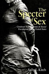 Specter of Sex, The: Gendered Foundations of Racial Formation in the United States