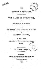 The Elements of the Ellipse, Together with the Radii of Curvature, &c. Relating to that Curve; and of Centripetal and Centrifugal Forces in Elliptical Orbits: to which is Added, the First of Dr. M. Stewart's Tracts. By James Adams
