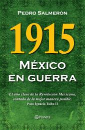 1915 México en guerra: El año clave de la Revolución Mexicana, contado de la mejor manera posible