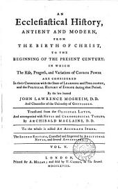 An Ecclesiastical History: Antient and Modern, from the Birth of Christ, to the Beginning of the Present Century: ... By the Late Learned John Lawrence Mosheim, ... Translated from the Original Latin, ... by Archibald Maclaine, ... In Five Volumes. ...