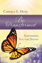Be Transformed: Empowering You For Destiny