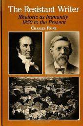 Resistant Writer, The: Rhetoric as Immunity, 1850 to the Present