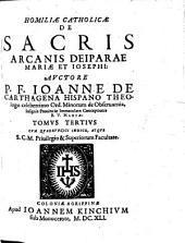 HOMILIAE CATHOLICAE DE SACRIS ARCANIS DEIPARAE MARIAE ET IOSEPHI.: CVM QVADRVPLICI INDICE, ATQVE S.C.M. Priuilegio & Superiorum Facultate. TOMVS TERTIVS, Volume 3