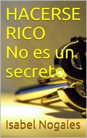 HACERSE RICO NO ES UN SECRETO: Aprende a Solucionar para Siempre Tus Problemas de Dinero