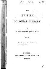 The British Colonial Library, [comprising a Popular and Authentic Description of All the Colonies of the British Empire, Their History--physical Geography--geology--climate--animal, Vegetable, and Mineral Kingdoms--government--finance--military Defence--commerce--shipping--monetary System--religion--population, White and Coloured--education and the Press--emigration, Social State, &c.]: West Indies: comprising Jamaica, Honduras, Trinidad, Tobago, Grenada, the Bahamas,and the Virgin Isles. 1836