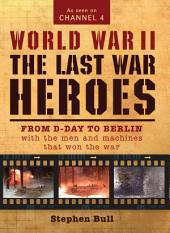 World War II: The Last War Heroes: From D-Day to Berlin with the men and machines that won the war