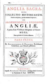Anglia sacra, sive Collectio historiarum, partim antiquitus, partim recenter scriptarum, de archiepiscopis et episcopis Angliæ, a prima fidei christianæ susceptione ad annum 1540