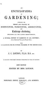 An Encyclopædia of Gardening: Comprising the Theory and Practice of Horticulture, Floriculture, Arboriculture, and Landscape Gardening; Including All the Latest Improvements; a General History of Gardening in All Countries; and a Statistical View of Its Present State; with Suggestions for Its Future Progress in the British Isles