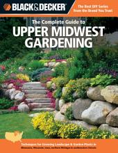 Black & Decker The Complete Guide to Upper Midwest Gardening: Techniques for Growing Landscape & Garden Plants in Minnesota, Wisconsin, Iowa, northern Michigan & southwestern Ontario