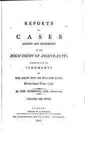 Reports of Cases Argued and Determined in the High Court of Admiralty: Commencing with the Judgments of the Right Hon. Sir William Scott, Michaelmas Term, 1798 [-1808], Volume 2