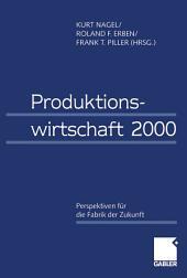 Produktionswirtschaft 2000: Perspektiven für die Fabrik der Zukunft