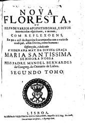 Nova floresta, ou Sylva de varios apophthegmas, editos sentenciosos espirituaes, e moraes, com reflexoens, em que o util da doutrina se acompanha com o vario da erudiçaō, assim divina, como humana ...: Volume 2