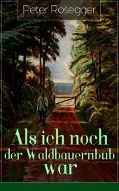 Als ich noch der Waldbauernbub war (Vollständige Ausgabe): Jugendgeschichten aus der Waldheimat