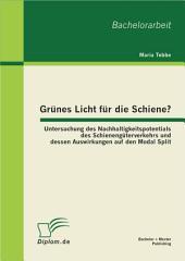 Grnes Licht fr die Schiene?: Untersuchung des Nachhaltigkeitspotentials des Schienengterverkehrs und dessen Auswirkungen auf den Modal Split