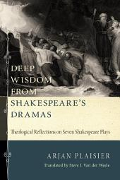 Deep Wisdom from Shakespeare's Dramas: Theological Reflections on Seven Shakespeare Plays