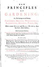 New Principles of Gardening: Or, The Laying Out and Planting Parterres, Groves, Wildernesses, Labyrinths, Avenues, Parks, &c. After a More Grand and Rural Manner, Than Has Been Done Before: With Experimental Directions for Raising the Several Kinds of Fruit-trees, Forest-trees, Ever-greens and Flowering-shrubs with which Gardens are Adorn'd. To which is Added, the Various Names, Descriptions, Temperatures, Medicinal Virtues, Uses and Cultivations of Several Roots, Pulse, Herbs, &c. of the Kitchen and Physick Gardens, that are Absolutely Necessary for the Service of Families in General ...