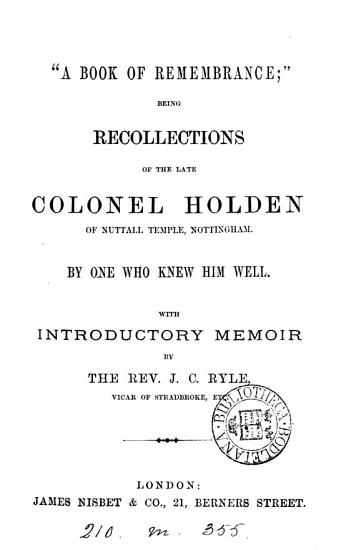 A book of remembrance   being recollections of the late col  Holden of Nuttall Temple  By one who knew him well  F M C W    With introductory memoir by J C  Ryle PDF