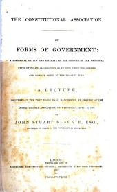 The Constitutional Association on Forms of Government: a Historical Review and Estimate of the Growth of the Principal Types of Political Organism in Europe: From the Greeks and Romans Down to the Present Time a Lecture, Delivered in the Free Trade Hall, Manchester, by Request of the Constitutional Association on Wednesday, April 24, 1867