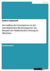 Der Aufbau der Lizenzpresse in der amerikanischen Besatzungszone am Beispiel der Süddeutschen Zeitung in München
