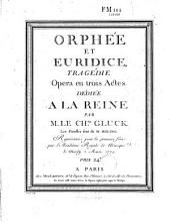 Orphée et Euridice, tragédie. Opéra en trois actes... par M. le Chev. Gluck. Les paroles sont de M. Moline. Représentée pour la première fois par l'Académie Royale de Musique le Mardy 2 Aoust 1774