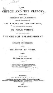 The Church and the Clergy, Showing that Religious Establishments Derive No Countenance from the Nature of Christianity, and that They are Not Recommended by Public Utility: With Some Observations on the Church Establishment of England and Ireland, and on the System of Tithes