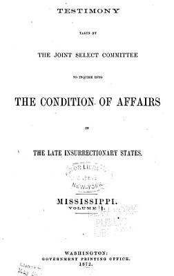 Report of the Joint Select Committee to Inquire Into the Condition of Affairs in the Late Insurrectionary States  Made to the Two Houses of Congress February 19  1872  Testimony  Mississippi PDF