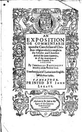 An Exposition Or Commentarie Upon the Catechisme of Christian Religion which is Taught in the Scholes and Churches Both of the Lowe Countries&of the Dominions of the Countie Palatine. By Ieremias Bastingius ... Translated Out of Latine Into English, Etc