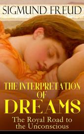 THE INTERPRETATION OF DREAMS - The Royal Road to the Unconscious: Rules of Dream Interpretation: The Dream as a Fulfillment of a Wish, Distortion in Dreams, The Method of Dream Interpretation, The Sources of Dreams & The Psychology of the Dream Activities