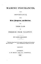 Marine Insurances, Their Importance, Their Rise, Progress, and Decline: And Their Claim to Freedom from Taxation