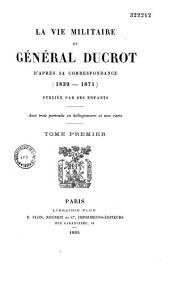La vie militaire du général Ducrot: d'après sa correspondance, Volume1