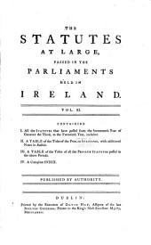 The Statutes at Large, Passed in the Parliaments Held in Ireland: I. All the statutes that have passed from the seventeenth year of George the Third, to the twentieth year, inclusive; II. A table of the titles of the public statutes; III. A table of the titles of all the private statutes passed in the above periods; IV. A compleat index. inclusive; II. A table of the titles of the public and private statutes; III. A complete index