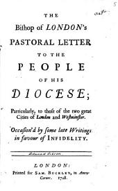 The Bishop of London's Pastoral Letter to the People of His Diocese; Particularly, to Those of the Two Great Cities of London and Westminster. Occasion'd by Some Late Writings in Favour of Infidelity: Volume 5