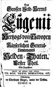 Des Großen Feld-Herrns Eugenii Hertzogs von Savoyen und Kayserlichen General-Lieutenants Helden-Thaten. Mit Kupffern: Volume 1